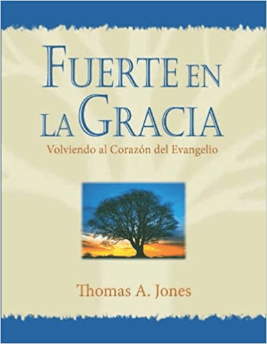Fuerte en la Gracia: Volviendo al Corazon del Evangelio por Thomas A. Jones Fuerte en la Gracia